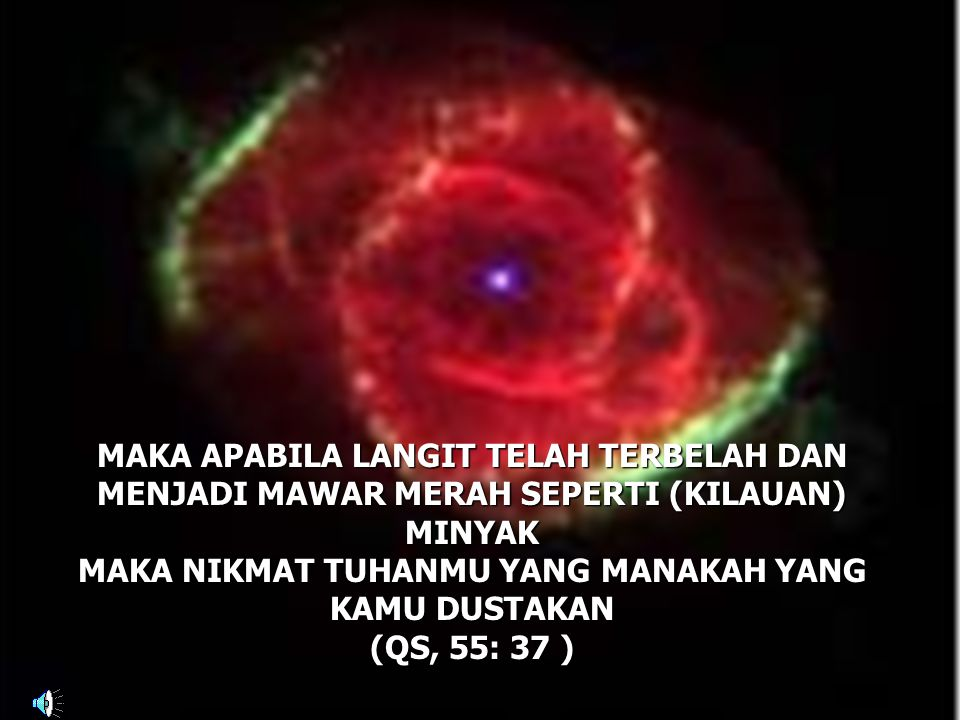 MAKA APABILA LANGIT TELAH TERBELAH DAN MENJADI MAWAR MERAH SEPERTI (KILAUAN) MINYAK MAKA NIKMAT TUHANMU YANG MANAKAH YANG KAMU DUSTAKAN (QS, 55: 37 )