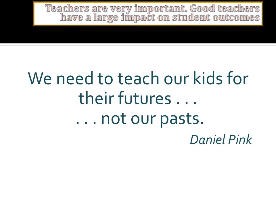We need to teach our kids for their futures...... not our pasts. Daniel Pink