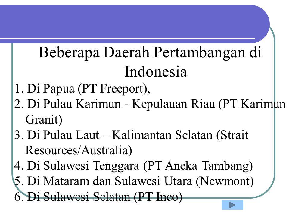 Beberapa Daerah Pertambangan di Indonesia 1. Di Papua (PT Freeport), 2. Di Pulau Karimun - Kepulauan Riau (PT Karimun Granit) 3. Di Pulau Laut – Kalim