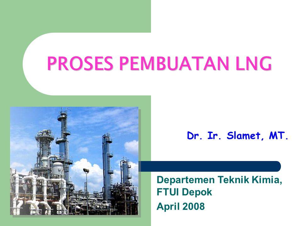 PROSES PEMBUATAN LNG Dr. Ir. Slamet, MT. Departemen Teknik Kimia, FTUI Depok April 2008