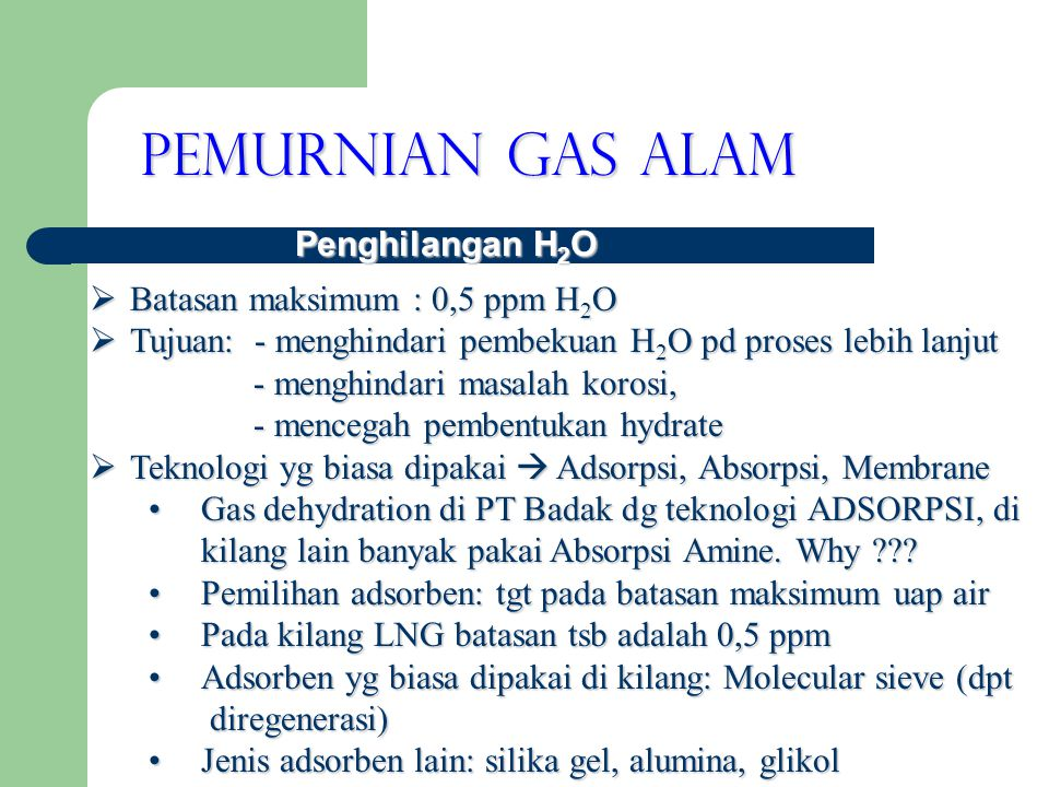 Pemurnian Gas Alam Penghilangan H 2 O  Batasan maksimum : 0,5 ppm H 2 O  Tujuan: - menghindari pembekuan H 2 O pd proses lebih lanjut - menghindari masalah korosi, - menghindari masalah korosi, - mencegah pembentukan hydrate - mencegah pembentukan hydrate  Teknologi yg biasa dipakai  Adsorpsi, Absorpsi, Membrane •Gas dehydration di PT Badak dg teknologi ADSORPSI, di kilang lain banyak pakai Absorpsi Amine.