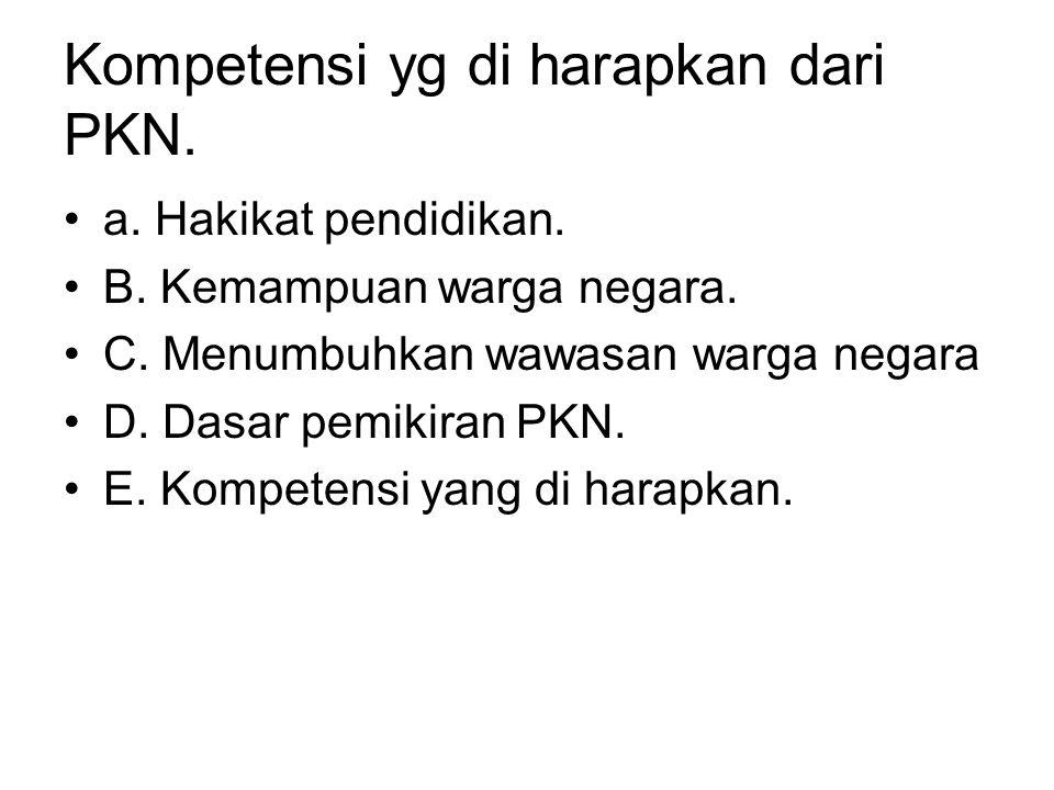 Kompetensi yg di harapkan dari PKN. •a. Hakikat pendidikan. •B. Kemampuan warga negara. •C. Menumbuhkan wawasan warga negara •D. Dasar pemikiran PKN.