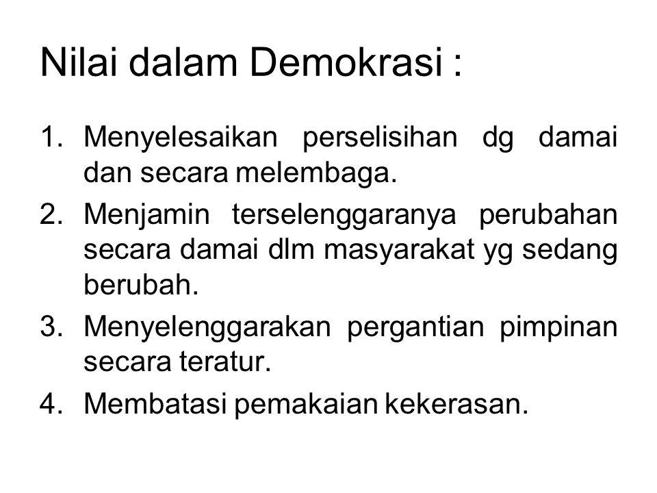 Nilai dalam Demokrasi : 1.Menyelesaikan perselisihan dg damai dan secara melembaga. 2.Menjamin terselenggaranya perubahan secara damai dlm masyarakat