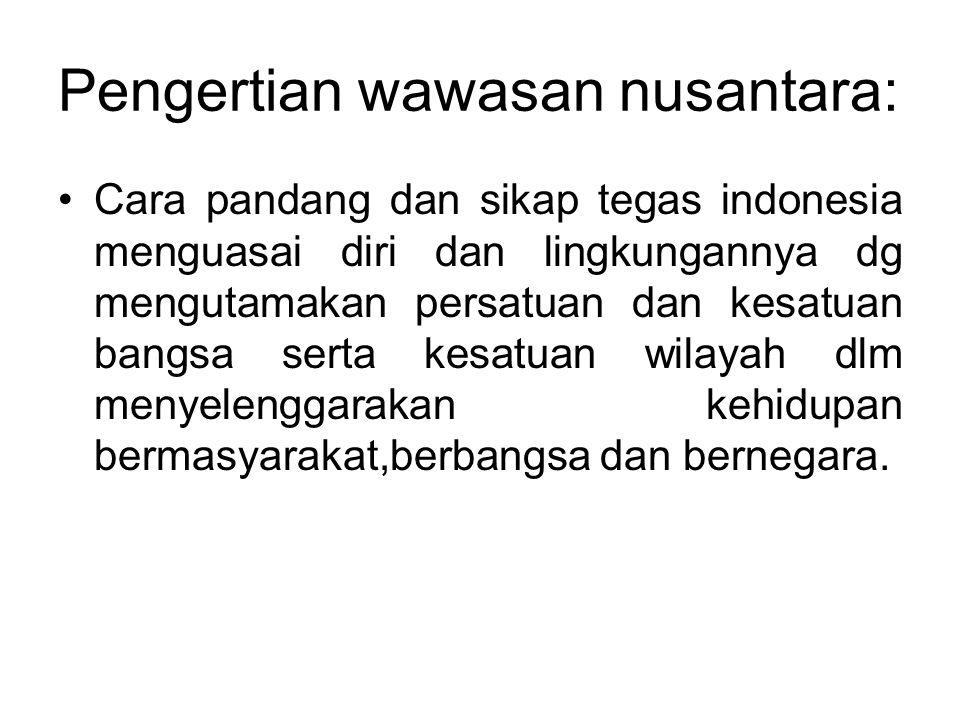 Pengertian wawasan nusantara: •Cara pandang dan sikap tegas indonesia menguasai diri dan lingkungannya dg mengutamakan persatuan dan kesatuan bangsa s