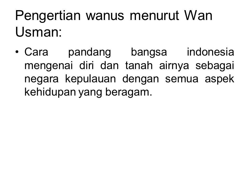 Pengertian wanus menurut Wan Usman: •Cara pandang bangsa indonesia mengenai diri dan tanah airnya sebagai negara kepulauan dengan semua aspek kehidupa