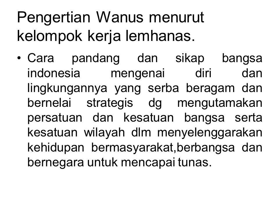 Pengertian Wanus menurut kelompok kerja lemhanas. •Cara pandang dan sikap bangsa indonesia mengenai diri dan lingkungannya yang serba beragam dan bern