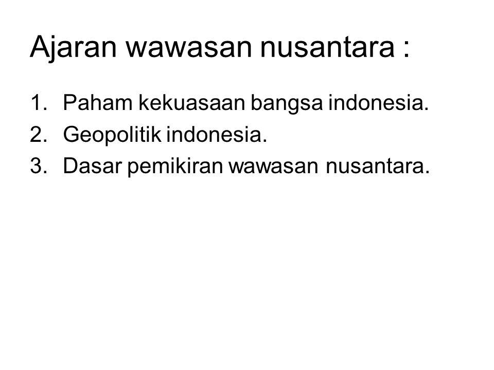 Ajaran wawasan nusantara : 1.Paham kekuasaan bangsa indonesia. 2.Geopolitik indonesia. 3.Dasar pemikiran wawasan nusantara.