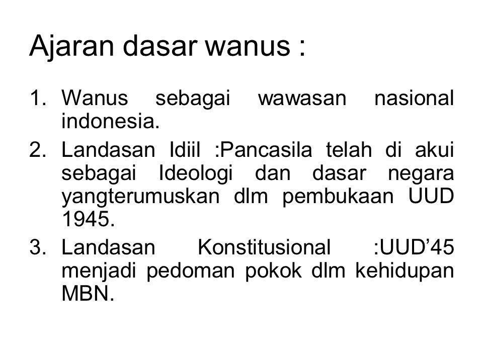 Ajaran dasar wanus : 1.Wanus sebagai wawasan nasional indonesia. 2.Landasan Idiil :Pancasila telah di akui sebagai Ideologi dan dasar negara yangterum