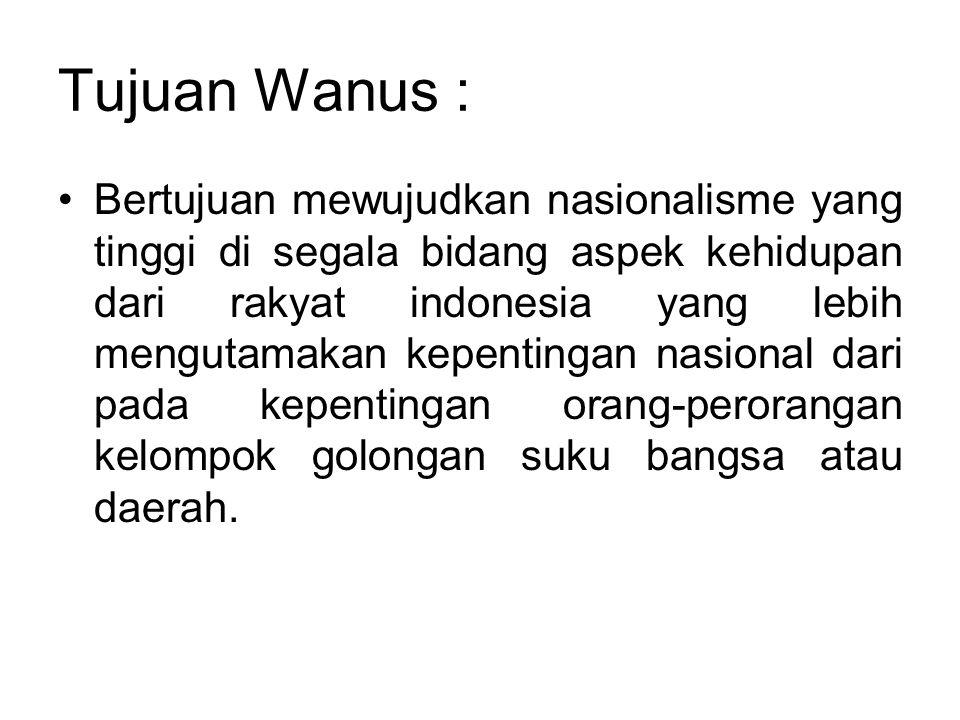 Tujuan Wanus : •Bertujuan mewujudkan nasionalisme yang tinggi di segala bidang aspek kehidupan dari rakyat indonesia yang lebih mengutamakan kepenting