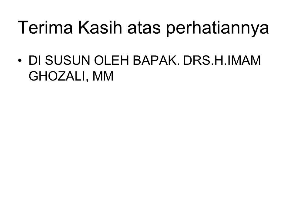 Terima Kasih atas perhatiannya •DI SUSUN OLEH BAPAK. DRS.H.IMAM GHOZALI, MM