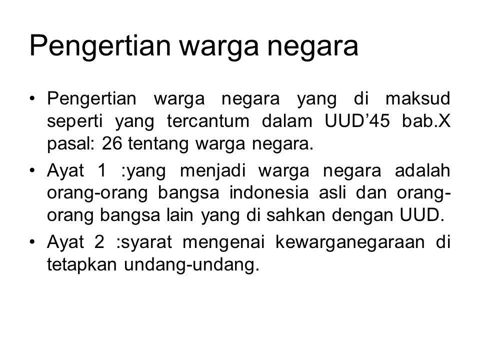 Pengertian warga negara •Pengertian warga negara yang di maksud seperti yang tercantum dalam UUD'45 bab.X pasal: 26 tentang warga negara. •Ayat 1 :yan