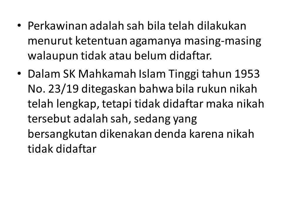• Perkawinan adalah sah bila telah dilakukan menurut ketentuan agamanya masing-masing walaupun tidak atau belum didaftar. • Dalam SK Mahkamah Islam Ti
