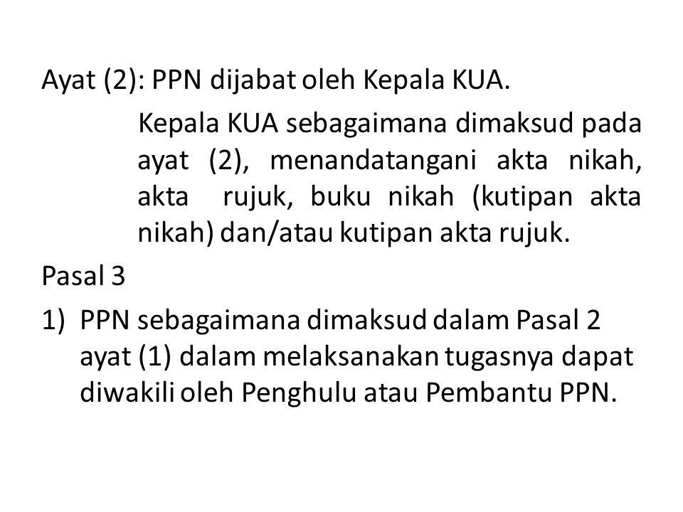 Ayat (2): PPN dijabat oleh Kepala KUA. Kepala KUA sebagaimana dimaksud pada ayat (2), menandatangani akta nikah, akta rujuk, buku nikah (kutipan akta