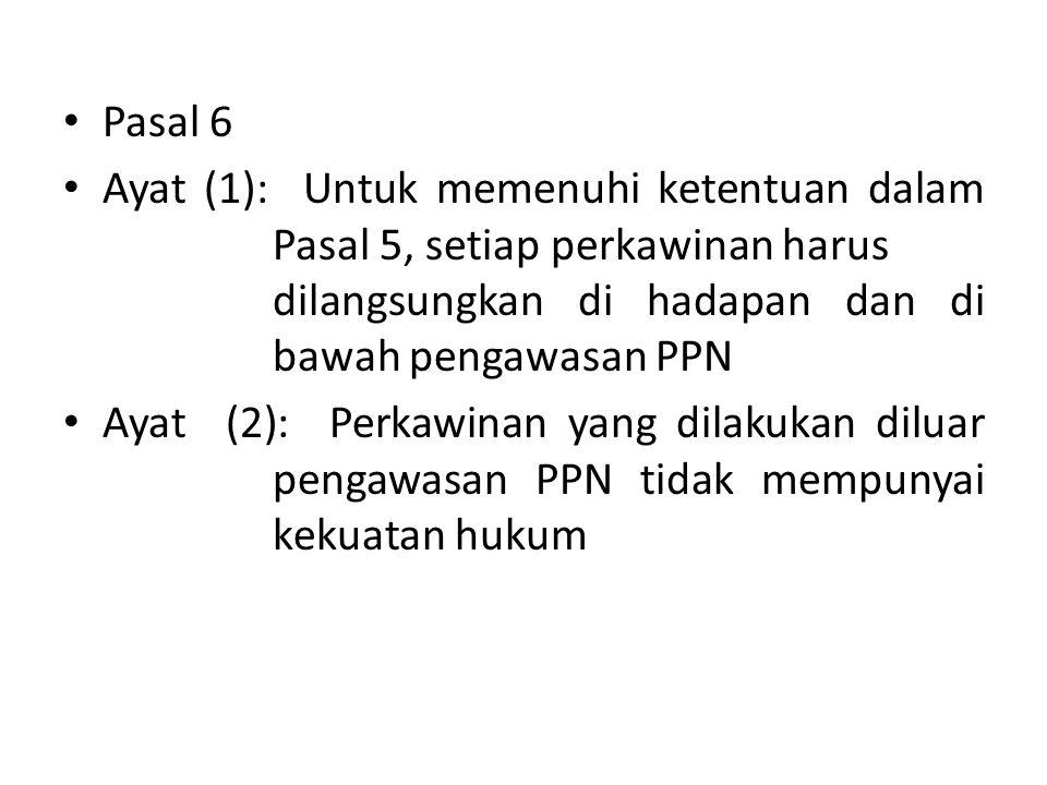 • Pasal 6 • Ayat (1): Untuk memenuhi ketentuan dalam Pasal 5, setiap perkawinan harus dilangsungkan di hadapan dan di bawah pengawasan PPN • Ayat (2):