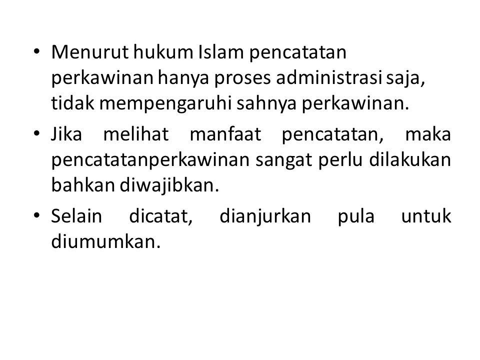 • Menurut hukum Islam pencatatan perkawinan hanya proses administrasi saja, tidak mempengaruhi sahnya perkawinan. • Jika melihat manfaat pencatatan, m