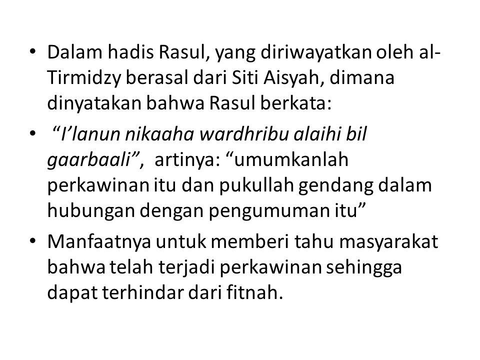 """• Dalam hadis Rasul, yang diriwayatkan oleh al- Tirmidzy berasal dari Siti Aisyah, dimana dinyatakan bahwa Rasul berkata: • """"I'lanun nikaaha wardhribu"""