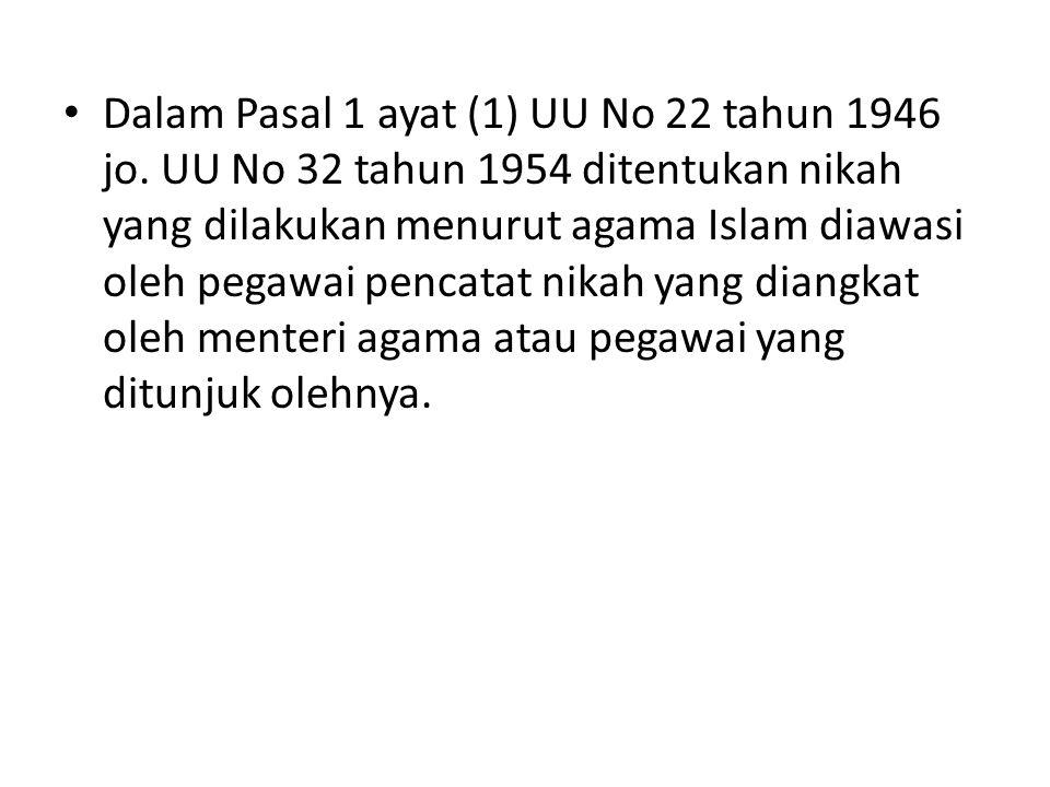 • Dalam Pasal 1 ayat (1) UU No 22 tahun 1946 jo. UU No 32 tahun 1954 ditentukan nikah yang dilakukan menurut agama Islam diawasi oleh pegawai pencatat