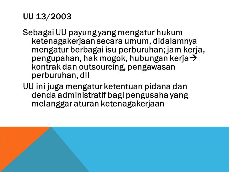UU 13/2003 Sebagai UU payung yang mengatur hukum ketenagakerjaan secara umum, didalamnya mengatur berbagai isu perburuhan; jam kerja, pengupahan, hak mogok, hubungan kerja  kontrak dan outsourcing, pengawasan perburuhan, dll UU ini juga mengatur ketentuan pidana dan denda administratif bagi pengusaha yang melanggar aturan ketenagakerjaan