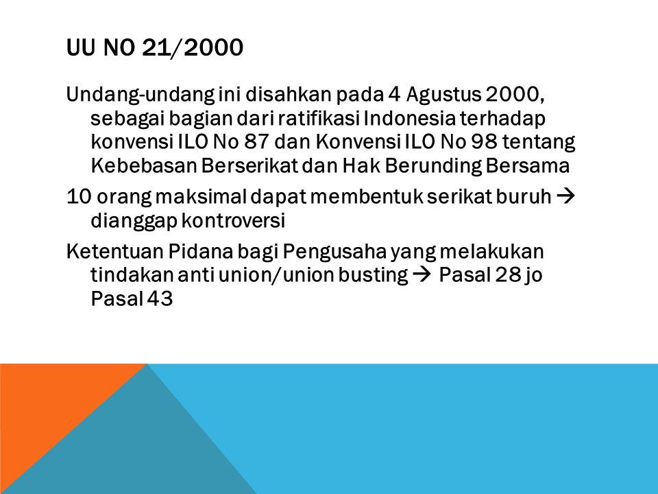 UU NO 21/2000 Undang-undang ini disahkan pada 4 Agustus 2000, sebagai bagian dari ratifikasi Indonesia terhadap konvensi ILO No 87 dan Konvensi ILO No 98 tentang Kebebasan Berserikat dan Hak Berunding Bersama 10 orang maksimal dapat membentuk serikat buruh  dianggap kontroversi Ketentuan Pidana bagi Pengusaha yang melakukan tindakan anti union/union busting  Pasal 28 jo Pasal 43