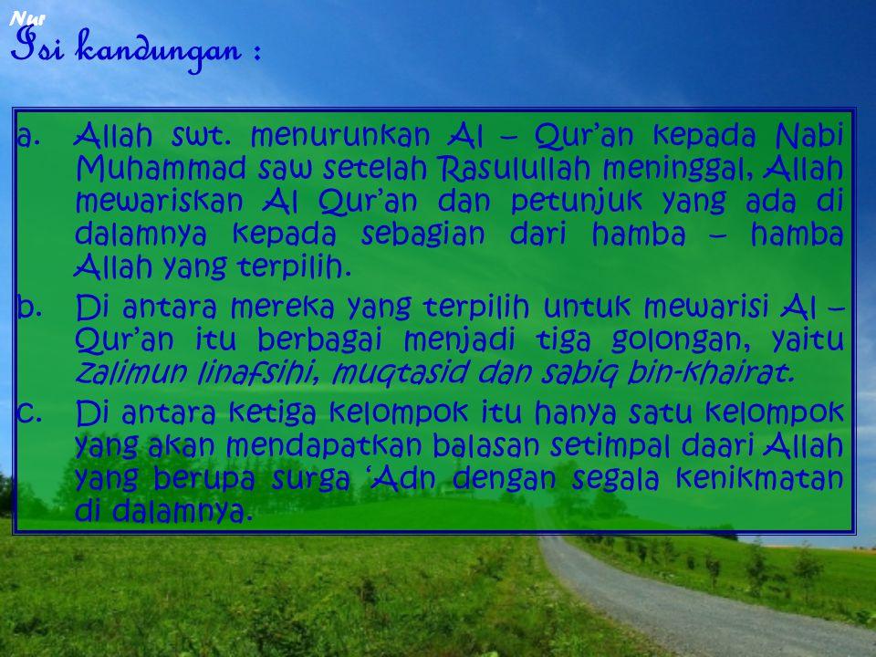 Isi kandungan : a.Allah swt. menurunkan Al – Qur'an kepada Nabi Muhammad saw setelah Rasulullah meninggal, Allah mewariskan Al Qur'an dan petunjuk yan