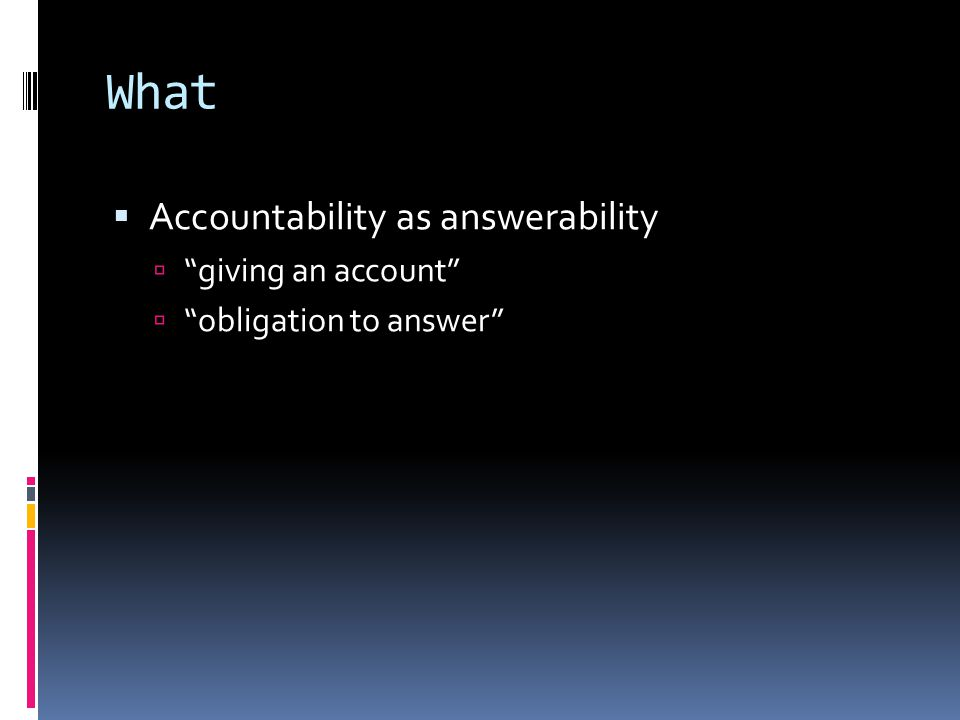 "What  Accountability as answerability  ""giving an account""  ""obligation to answer"""