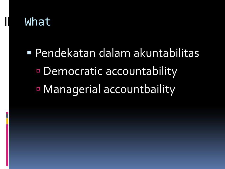 What AspekDemocratic accountbaility Mangerial accountability FokusKejadian-kejadian khususKinerja organisasi dan program KriteriaPolitis, subyektifOutput & outcome, obyektif LogicHukumanPerbaikan ManfaatPengungkapan kejahatan jabatan Identifiksi masalah untuk perbaikan
