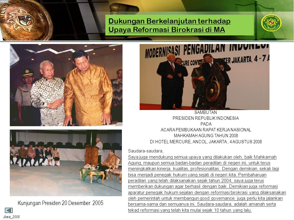 Jkwa_2008 Dukungan Berkelanjutan terhadap Upaya Reformasi Birokrasi di MA Saudara-saudara, Saya juga mendukung semua upaya yang dilakukan oleh, baik Mahkamah Agung, maupun semua badan-badan peradilan di negeri ini, untuk terus meningkatkan kinerja, kualitas, profesionalitas.