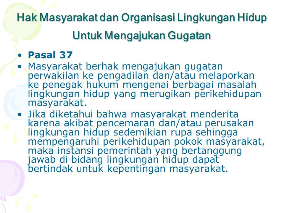 Hak Masyarakat dan Organisasi Lingkungan Hidup Untuk Mengajukan Gugatan •Pasal 37 •Masyarakat berhak mengajukan gugatan perwakilan ke pengadilan dan/a