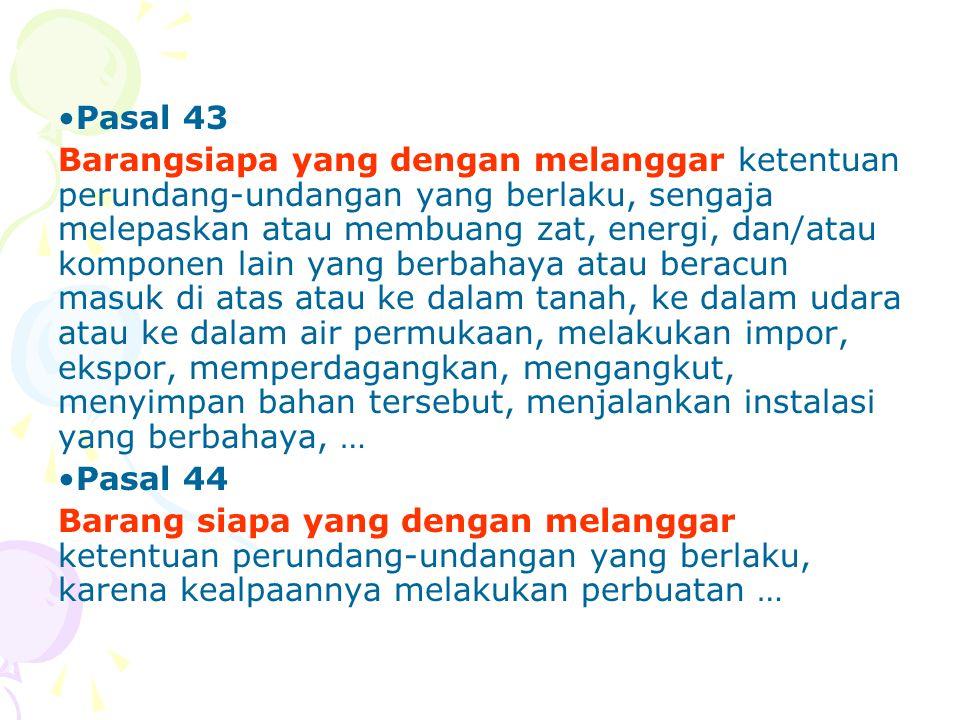 •Pasal 43 Barangsiapa yang dengan melanggar ketentuan perundang-undangan yang berlaku, sengaja melepaskan atau membuang zat, energi, dan/atau komponen
