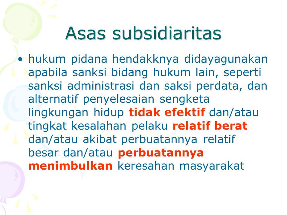 Asas subsidiaritas •hukum pidana hendakknya didayagunakan apabila sanksi bidang hukum lain, seperti sanksi administrasi dan saksi perdata, dan alterna