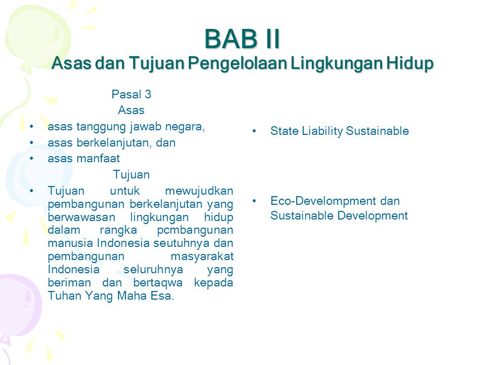 BAB II Asas dan Tujuan Pengelolaan Lingkungan Hidup Pasal 3 Asas •asas tanggung jawab negara, •asas berkelanjutan, dan •asas manfaat Tujuan •Tujuan un