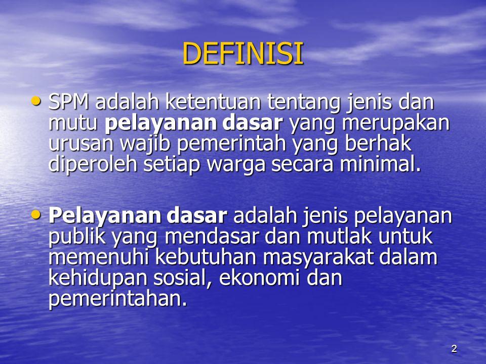 2 DEFINISI • SPM adalah ketentuan tentang jenis dan mutu pelayanan dasar yang merupakan urusan wajib pemerintah yang berhak diperoleh setiap warga sec