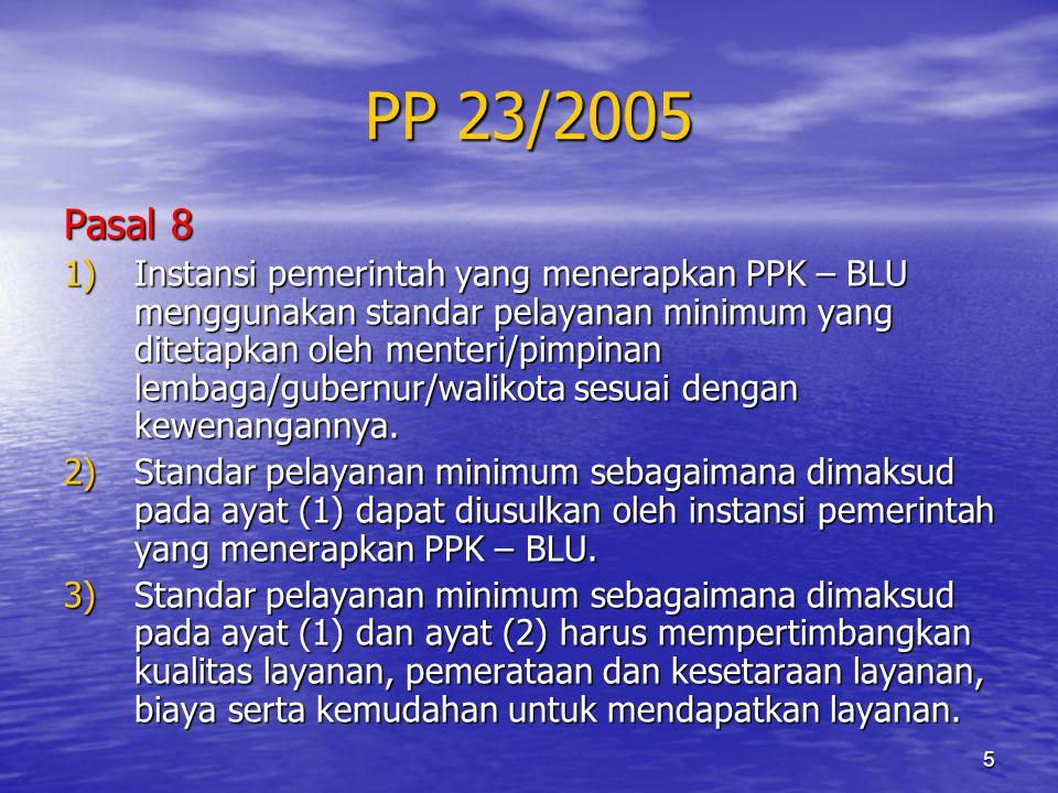 5 PP 23/2005 Pasal 8 1)Instansi pemerintah yang menerapkan PPK – BLU menggunakan standar pelayanan minimum yang ditetapkan oleh menteri/pimpinan lemba