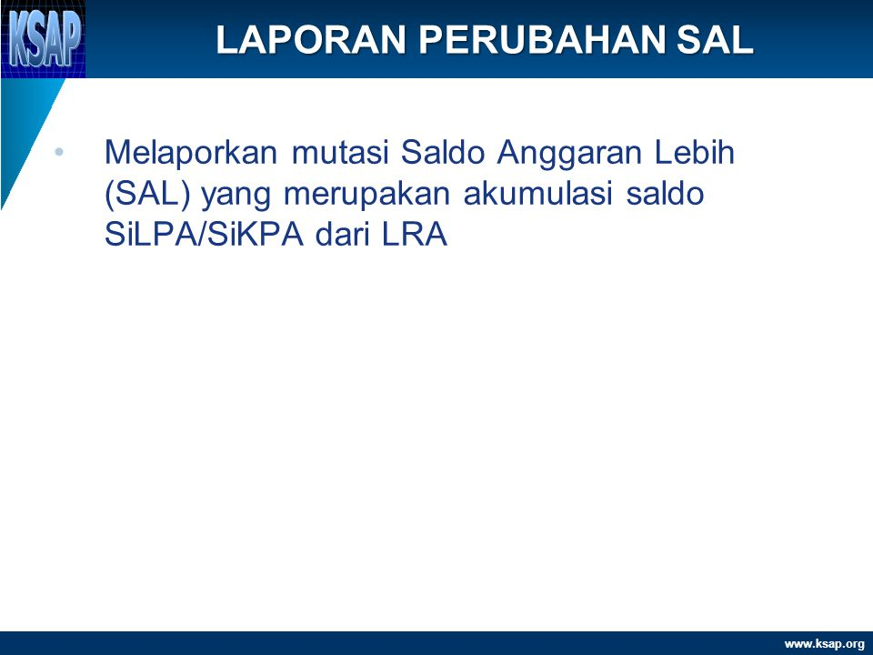 www.ksap.org •Melaporkan mutasi Saldo Anggaran Lebih (SAL) yang merupakan akumulasi saldo SiLPA/SiKPA dari LRA LAPORAN PERUBAHAN SAL 20/06/2014www.ksa