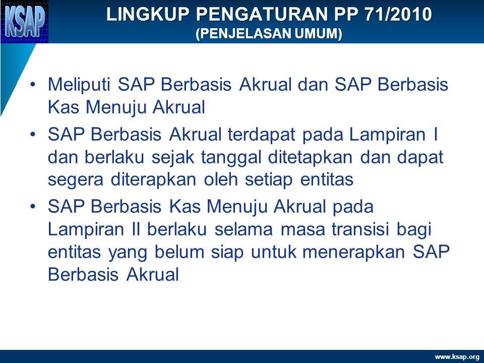 www.ksap.org LINGKUP PENGATURAN PP 71/2010 (PENJELASAN UMUM) •Meliputi SAP Berbasis Akrual dan SAP Berbasis Kas Menuju Akrual •SAP Berbasis Akrual ter