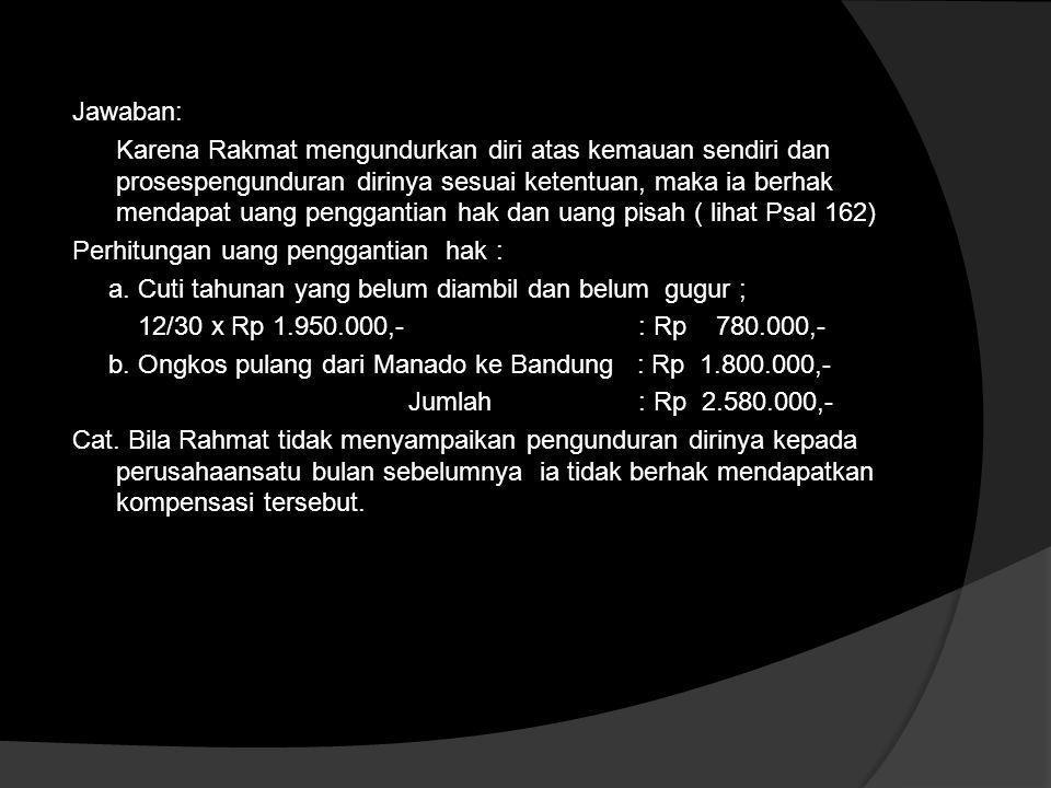 Contoh Perhitungan PHK karena Pekerja Mengundurkan Diri  Rahmat adalah karyawan PT Makmur di Bandung. Yang ditempatkan di Menado. Dia menerima upah p