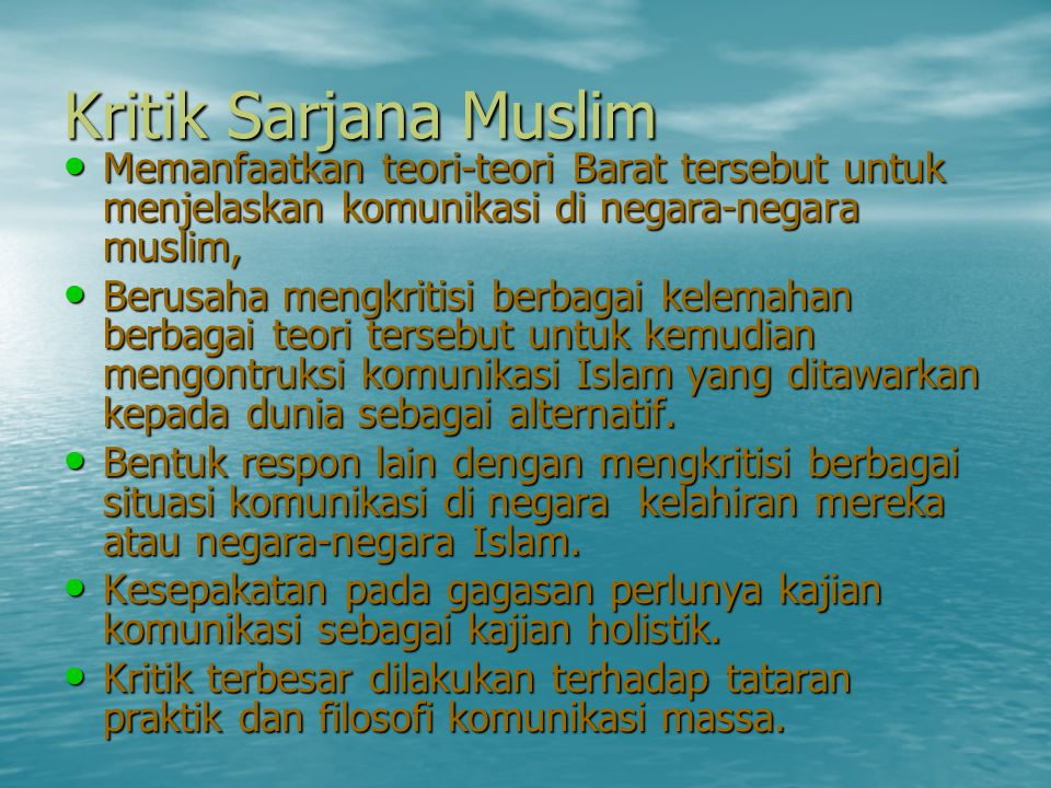 Kritik Sarjana Muslim • Memanfaatkan teori-teori Barat tersebut untuk menjelaskan komunikasi di negara-negara muslim, • Berusaha mengkritisi berbagai