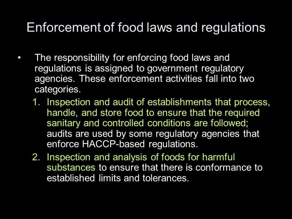 Enforcement of food laws and regulations •The responsibility for enforcing food laws and regulations is assigned to government regulatory agencies.