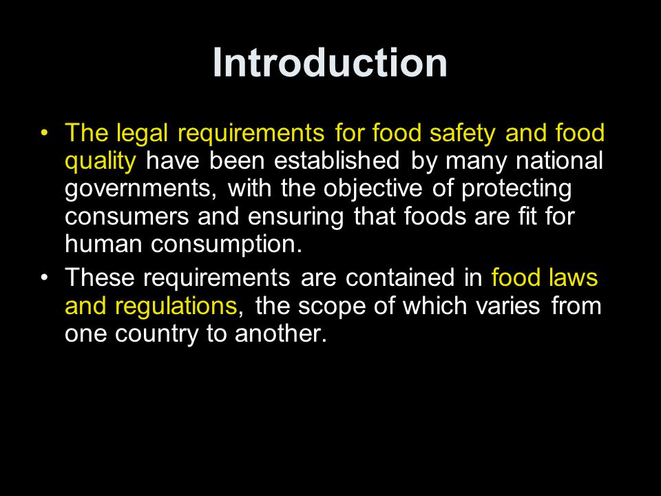 Introduction •The legal requirements for food safety and food quality have been established by many national governments, with the objective of protecting consumers and ensuring that foods are fit for human consumption.