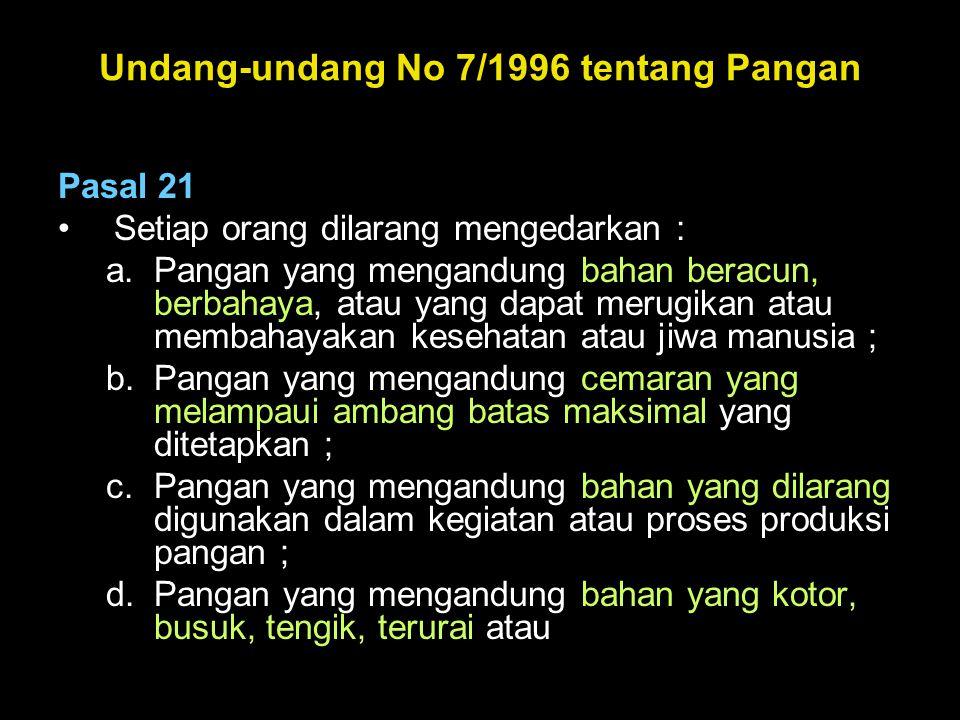 Undang-undang No 7/1996 tentang Pangan Pasal 21 •Setiap orang dilarang mengedarkan : a.Pangan yang mengandung bahan beracun, berbahaya, atau yang dapa