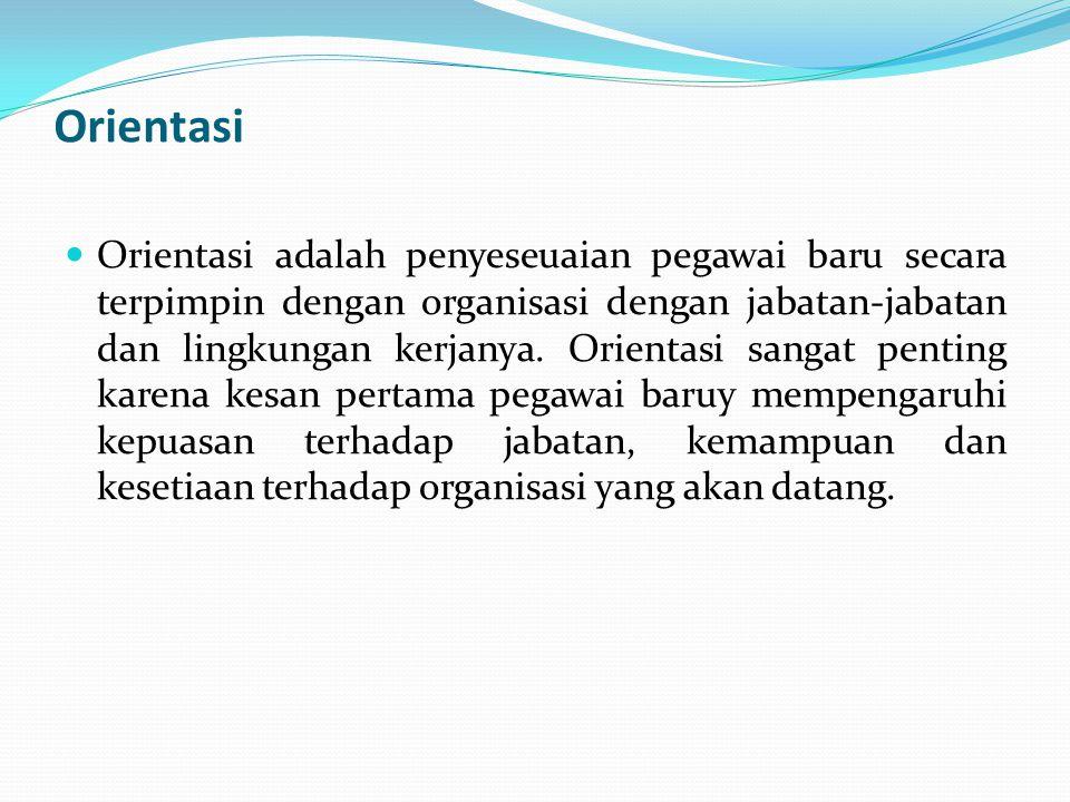 Orientasi  Orientasi adalah penyeseuaian pegawai baru secara terpimpin dengan organisasi dengan jabatan-jabatan dan lingkungan kerjanya. Orientasi sa