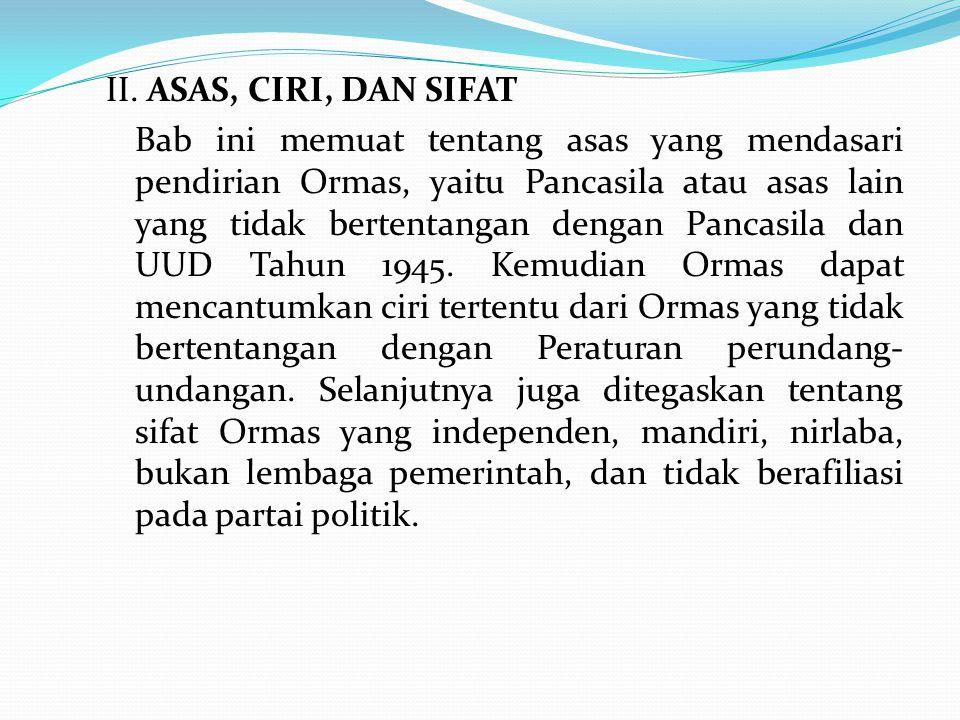 II. ASAS, CIRI, DAN SIFAT Bab ini memuat tentang asas yang mendasari pendirian Ormas, yaitu Pancasila atau asas lain yang tidak bertentangan dengan Pa