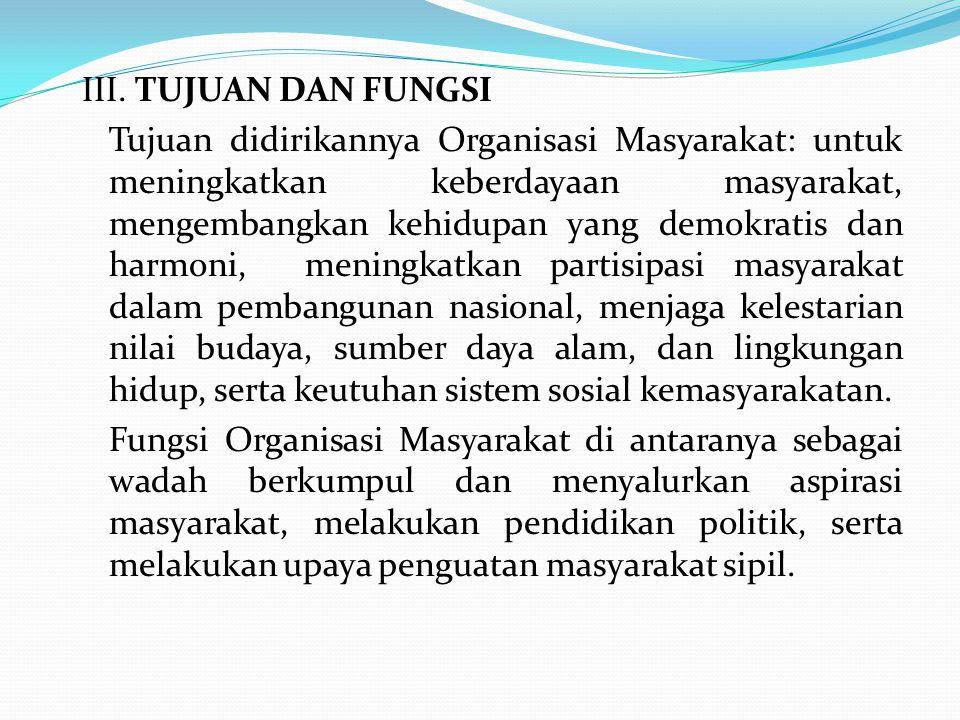 III. TUJUAN DAN FUNGSI Tujuan didirikannya Organisasi Masyarakat: untuk meningkatkan keberdayaan masyarakat, mengembangkan kehidupan yang demokratis d