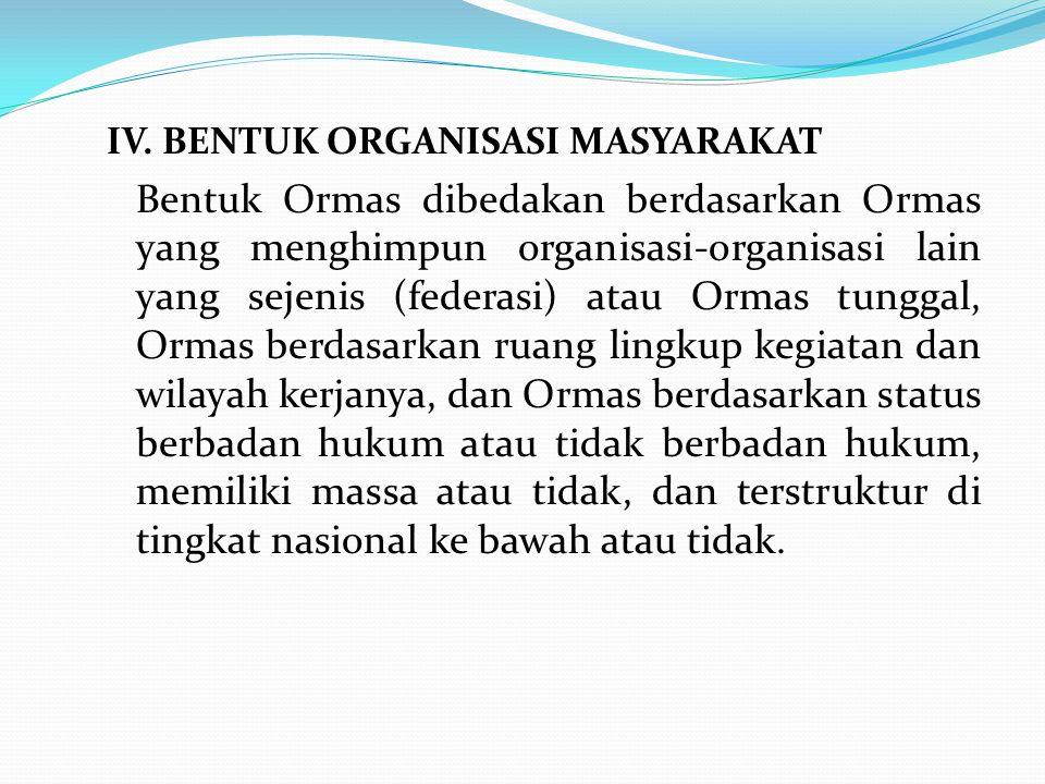 IV. BENTUK ORGANISASI MASYARAKAT Bentuk Ormas dibedakan berdasarkan Ormas yang menghimpun organisasi-organisasi lain yang sejenis (federasi) atau Orma