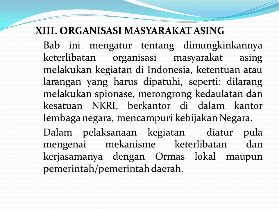 XIII. ORGANISASI MASYARAKAT ASING Bab ini mengatur tentang dimungkinkannya keterlibatan organisasi masyarakat asing melakukan kegiatan di Indonesia, k