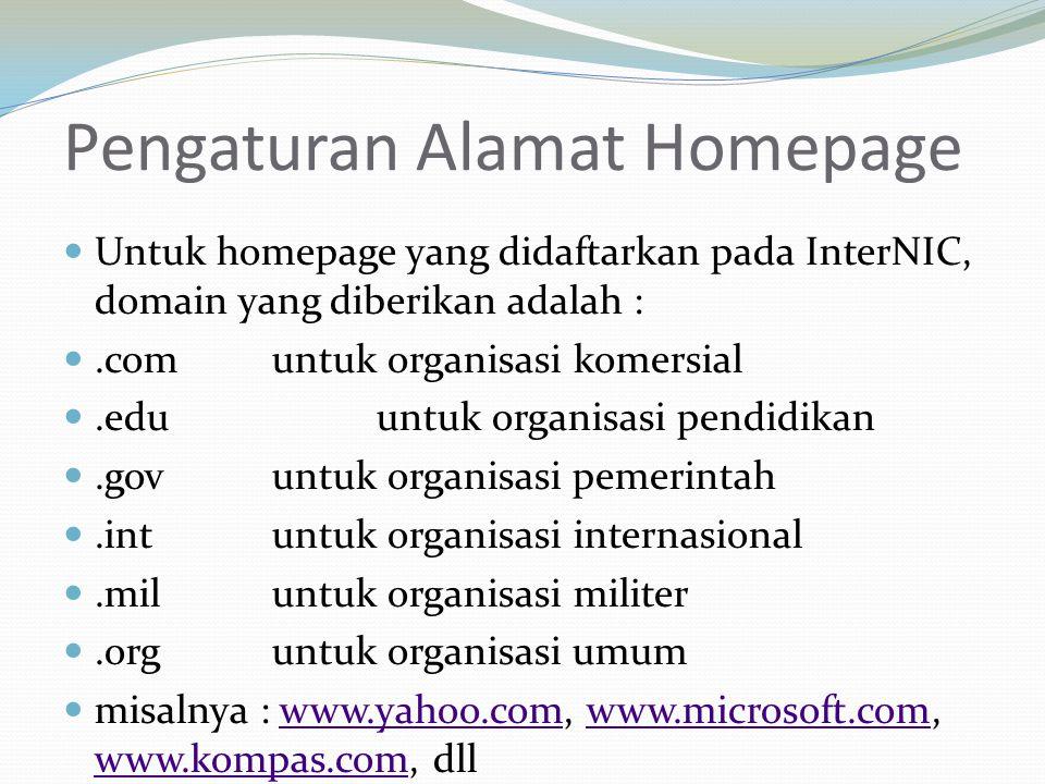 Pengaturan Alamat Homepage  Untuk homepage yang didaftarkan pada InterNIC, domain yang diberikan adalah : .com untuk organisasi komersial .eduuntuk organisasi pendidikan .gov untuk organisasi pemerintah .int untuk organisasi internasional .mil untuk organisasi militer .org untuk organisasi umum  misalnya : www.yahoo.com, www.microsoft.com, www.kompas.com, dllwww.yahoo.comwww.microsoft.com www.kompas.com