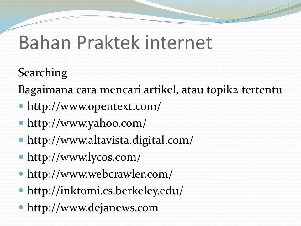 Bahan Praktek internet Searching Bagaimana cara mencari artikel, atau topik2 tertentu  http://www.opentext.com/  http://www.yahoo.com/  http://www.altavista.digital.com/  http://www.lycos.com/  http://www.webcrawler.com/  http://inktomi.cs.berkeley.edu/  http://www.dejanews.com