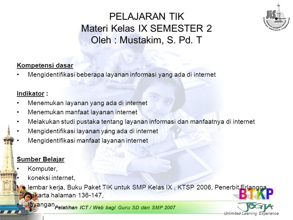 Unlimited Learning Experience Pelatihan ICT / Web bagi Guru SD dan SMP 2007 PELAJARAN TIK Materi Kelas IX SEMESTER 2 Oleh : Mustakim, S.