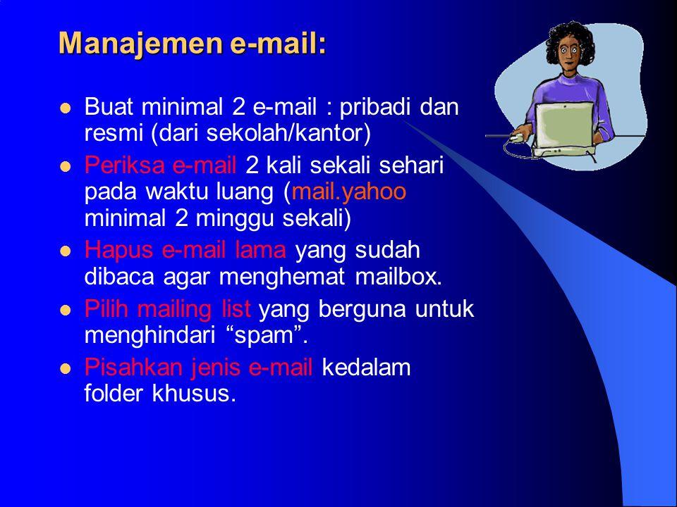 Manajemen e-mail:  Buat minimal 2 e-mail : pribadi dan resmi (dari sekolah/kantor)  Periksa e-mail 2 kali sekali sehari pada waktu luang (mail.yahoo minimal 2 minggu sekali)  Hapus e-mail lama yang sudah dibaca agar menghemat mailbox.