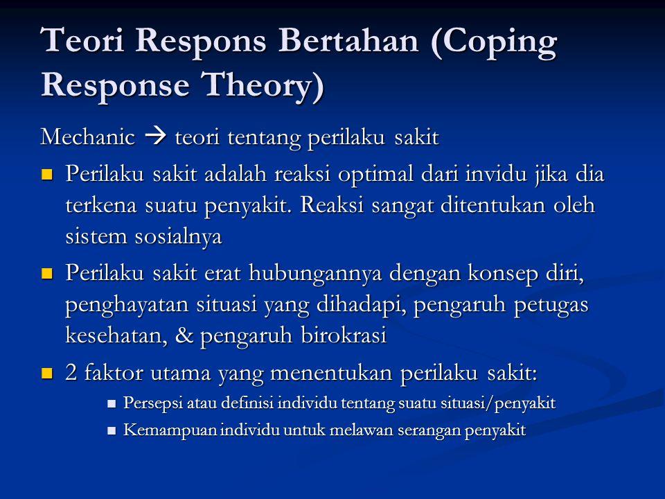 Teori Respons Bertahan (Coping Response Theory) Mechanic  teori tentang perilaku sakit  Perilaku sakit adalah reaksi optimal dari invidu jika dia terkena suatu penyakit.